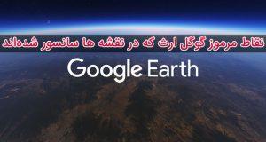 تصاویری از نقاط مرموز گوگل ارث که در نقشه ها سانسور شدهاند